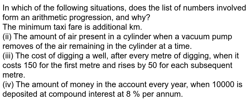 In which of the following situations, does the list of numbers involved form an arithmetic progression, and why? <br>  The minimum taxi fare is additional km. <br> (ii) The amount of air present in a cylinder when a vacuum pump removes of the air remaining in the cylinder at a time. <br> (iii)  The cost of digging a well, after every metre of digging, when it costs 150 for the first metre and rises by 50 for each subsequent metre. <br> (iv)  The amount of money in the account every year, when 10000 is deposited at compound interest at 8 % per annum.