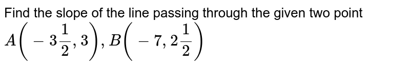 Find the slope of the line passing through the given two point <br> `A (-3 (1)/(2) ,3), B (-7,2 (1)/(2))`