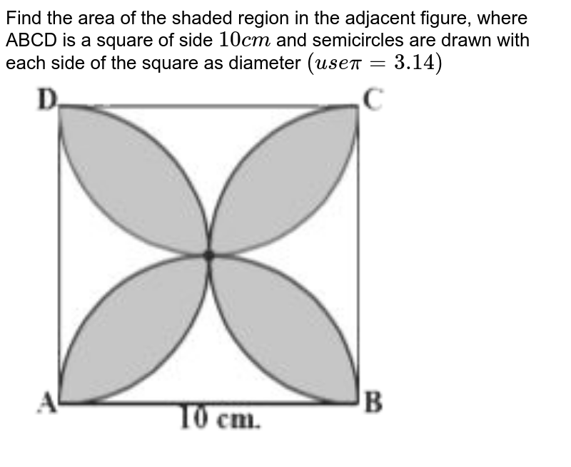 """Find the area of the shaded region in the adjacent figure, where ABCD is a square of side `10cm` and semicircles are drawn with each side of the square as diameter `(usepi=3.14)` <br> <img src=""""https://d10lpgp6xz60nq.cloudfront.net/physics_images/NCERT_GUJ_MAT_X_C09_E03_004_Q01.png"""" width=""""80%"""">"""