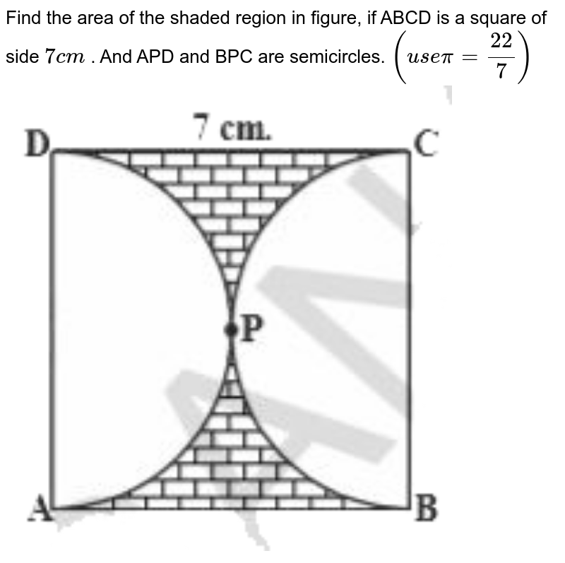 """Find the area of the shaded region in figure, if ABCD is a square of side `7cm` . And APD and BPC are semicircles. `(usepi=(22)/(7))` <br> <img src=""""https://d10lpgp6xz60nq.cloudfront.net/physics_images/NCERT_GUJ_MAT_X_C09_E03_005_Q01.png"""" width=""""80%"""">"""