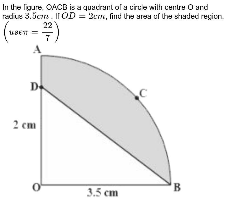 """In the figure, OACB is a quadrant of a circle with centre O and radius `3.5cm` . If `OD=2cm`, find the area of the shaded region. `(usepi=(22)/(7))` <br> <img src=""""https://d10lpgp6xz60nq.cloudfront.net/physics_images/NCERT_GUJ_MAT_X_C09_E03_006_Q01.png"""" width=""""80%"""">"""