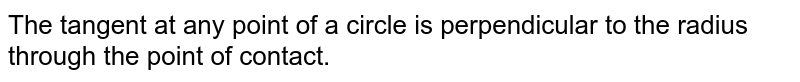 The tangent at any point of a circle is perpendicular to the radius through the point of contact.
