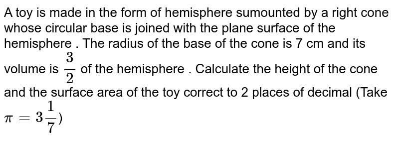 A toy is made in the form of hemisphere sumounted by a right cone whose circular base is joined with the plane surface of the hemisphere . The radius of the base of the cone is 7 cm and its volume is `3/2` of the hemisphere . Calculate the height of the cone and the surface area of the toy correct to 2 places of decimal (Take `pi= 3 1/7`)
