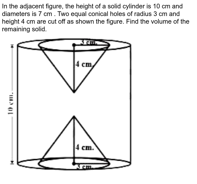 """In the adjacent figure, the height of a solid cylinder is 10 cm and diameters is 7 cm . Two equal conical holes of radius 3 cm  and height 4 cm are cut off as shown the figure. Find the volume of the remaining solid. <br> <img src=""""https://d10lpgp6xz60nq.cloudfront.net/physics_images/NCERT_GUJ_MAT_X_C10_E03_005_Q01.png"""" width=""""80%"""">"""