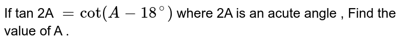 If tan 2A `=cot (A-18^(@) ) ` where 2A is an acute angle  , Find the value of A .