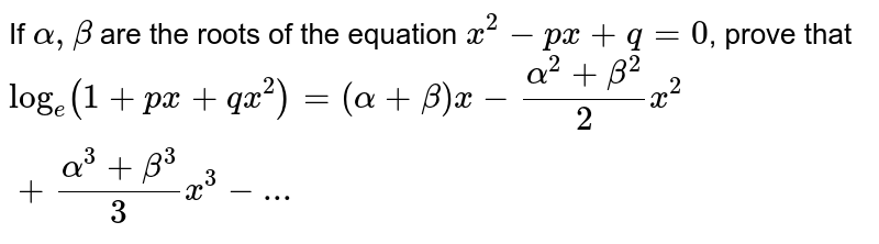 If `alpha, beta` are the roots of the equation `x^(2)-px+q=0`, prove that `log_(e)(1+px+qx^(2))=(alpha+beta)x-(alpha^(2)+beta^(2))/(2)x^(2)+(alpha^(3)+beta^(3))/(3)x^(3)-...`