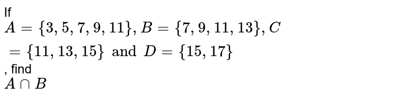 If `A = { 3, 5, 7, 9, 11 }, B = {7, 9, 11, 13}, C = {11, 13, 15} and D = {15, 17}`, find <br> `A ∩ B`