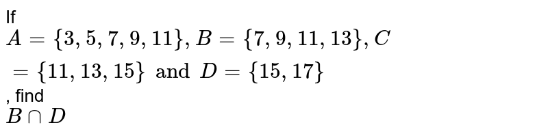 If `A = { 3, 5, 7, 9, 11 }, B = {7, 9, 11, 13}, C = {11, 13, 15} and D = {15, 17}`, find <br> `B ∩ D`