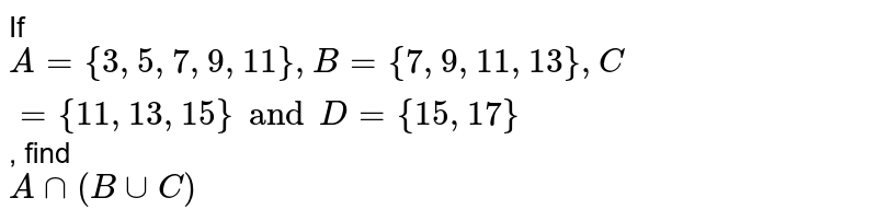 If `A = { 3, 5, 7, 9, 11 }, B = {7, 9, 11, 13}, C = {11, 13, 15} and D = {15, 17}`, find <br> `A ∩ (B ∪ C)`
