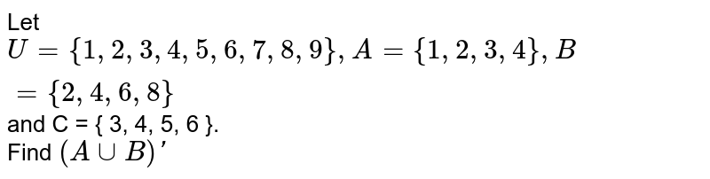Let `U = { 1, 2, 3, 4, 5, 6, 7, 8, 9 }, A  = { 1, 2, 3, 4}, B = { 2,  4, 6, 8 } and C = { 3, 4, 5, 6 }`. <br> Find `(A ∪ B)′`