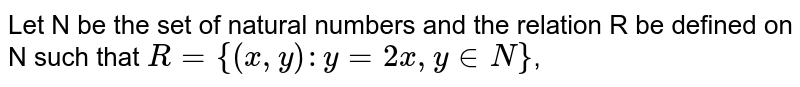 Let N be the set of natural numbers and the relation R be defined on N such that `R={(x,y) : y=2x, y in N}`,