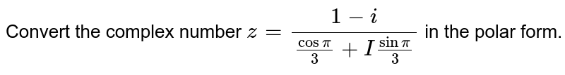 Convert the complex number `z=(1-i)/(cos pi/3 + I sin pi/3)` in the polar form.