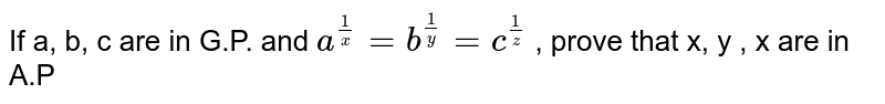 If a, b, c are in G.P. and `a^(1/x) =b^(1/y)=c^(1/z)`  , prove that x, y , x are in A.P