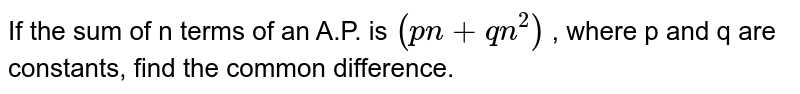 If the sum of n terms of an A.P. is `(pn + qn^2)` , where p and q are constants, find the common difference.