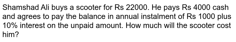 Shamshad Ali buys a scooter for Rs 22000. He pays Rs 4000 cash and agrees to pay the balance in annual instalment of Rs 1000 plus 10% interest on the unpaid amount. How much will the scooter cost him?