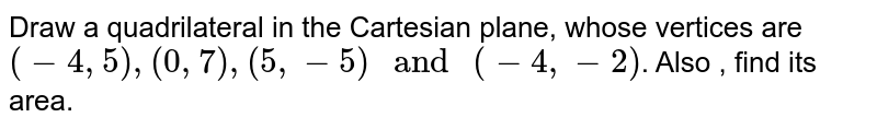 """Draw a quadrilateral in the Cartesian plane, whose vertices are  `(-4, 5) , (0, 7) , (5, -5) """" and """" (-4, -2) `. Also , find its area."""