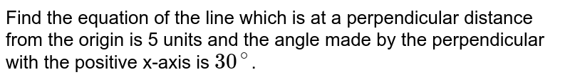 Perpendicular distance from the origin is 5 units and the angle made by the perpendicular with the positive x-axis is `30^(@)`.