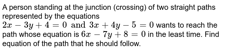 """A person standing at the junction (crossing) of two straight paths represented by the equations  `2x - 3y + 4 = 0 """" and """" 3x + 4y - 5 = 0 `  wants to reach the path whose equation is  `6x - 7y + 8 = 0 `  in the least time. Find equation of the path that he should follow."""