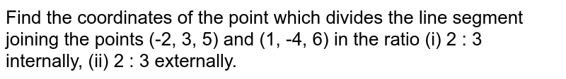Find the coordinates of the point which divides the line segement joining the points (-2,3,5) and (1,-4,6) in the ratio (i) 2:3 internally ,(ii) 2:3 externally