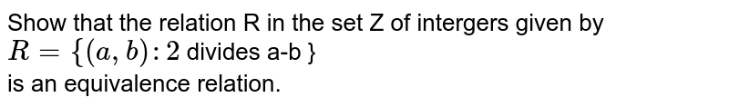 Show  that the relation R in the set Z of intergers given by <br> `R ={(a,b):2 ` divides a-b } <br> is an equivalence relation.