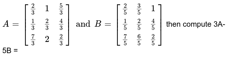 If `A=[((2)/(3), 1,(5)/(3)),((1)/(3), (2)/(3), (4)/(3)),((7)/(3), 2, (2)/(3))] and B=[((2)/(5), (3)/(5), 1),((1)/(5), (2)/(5), (4)/(5)),((7)/(5),(6)/(5),(2)/(5))]`, then compute `3A-5B`.