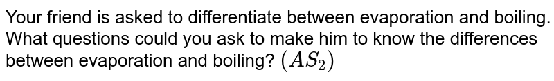 Your friend is asked to differentiate between evaporation and boiling. What questions could you ask to make him to know the differences between evaporation and boiling? `(AS_2)`