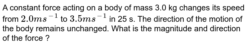 A constant force acting on a body of mass 3.0 kg changes its speed from `2.0 m s^(-1)` to   `3.5 m s^(-1)` in 25 s.  The direction of the motion of the body remains unchanged.  What is the magnitude and direction of the force ?