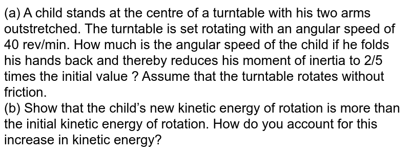 (a) A child stands at the centre of a turntable with his two arms outstretched. The turntable is set rotating with an angular speed of 40 rev/min. How much is the angular speed of the child if he folds his hands back and thereby reduces his moment of inertia to 2/5 times the initial value ? Assume that the turntable rotates without friction. <br> (b) Show that the child's new kinetic energy of rotation is more than the initial kinetic energy of rotation. How do you account for this increase in kinetic energy?