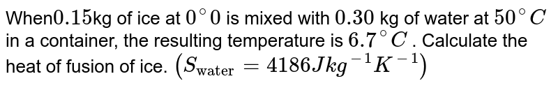 """When` 0.15 `kg of ice at `0 ^(@) 0`  is mixed with `0.30` kg of water at  `50 ^(@) C`  in a container, the resulting temperature is  `6.7 ^(@) C` . Calculate the heat of fusion of ice. `(S_(""""water"""") = 4186 J kg^(-1) K^(-1))`"""
