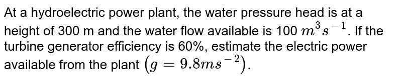 At a hydroelectric power plant, the water pressure head is at a height of 300 m and the water flow available is 100 `m^(3)s^(-1)`. If the turbine generator efficiency is 60%, estimate the electric power available from the plant `(g=9.8ms^(-2))`.