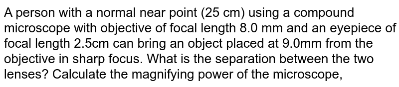 A person with a normal near point (25 cm) using a compound microscope with objective of focal length 8.0 mm and an eyepiece of focal length 2.5cm can bring an object placed at 9.0mm from the objective in sharp focus. What is the separation between the two lenses? Calculate the magnifying power of the microscope,