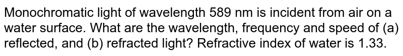 Monochromatic light of wavelength 589 nm is incident from air on a water surface. What are the wavelength, frequency and speed of (a) reflected, and (b) refracted light? Refractive index of water is 1.33.