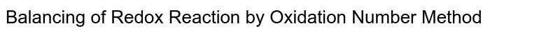 Balancing of Redox Reaction by Oxidation Number Method