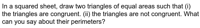In a squared sheet, draw two triangles of equal areas such that (i) the triangles are congruent. (ii) the triangles are not congruent. What can you say about their perimeters?