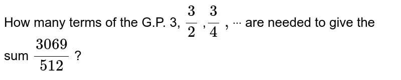 """How many terms of   the G.P. 3, `3/2` ,`3/4` `"""""""",""""""""""""""""dot""""""""""""""""dot""""""""""""""""dot` are needed to give the sum `(3069)/(512)` ?"""