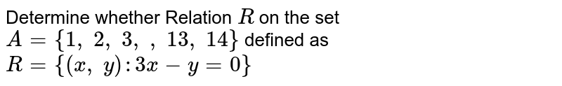Determine whether the relation R in the set `A={1,2,3,…,13,14}` defined as `R={(x,y):3x-y=0}`, is reflexive, symmetric and transitive.