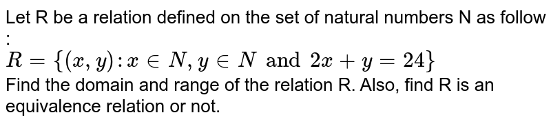 Let R be a relation defined on the set of natural numbers N as follow : <br> `R= {(x,y):x in N,  y in N and 2x+y=24}` <br> Find the domain and range of the relation R. Also, find R is an equivalence relation or not.