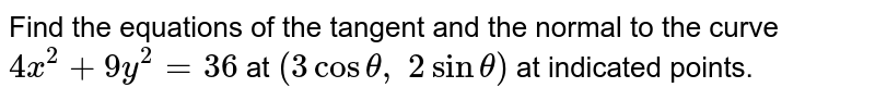 Find the equation of the tangent to the curve `4x^(2) + 9y^(2)` = 36 at the point `(3 cos theta, 2 sin theta )` .