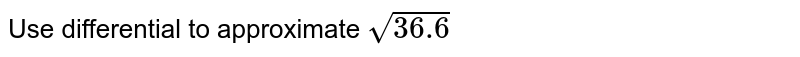 Approximate `sqrt(36.6) ` by using differential.