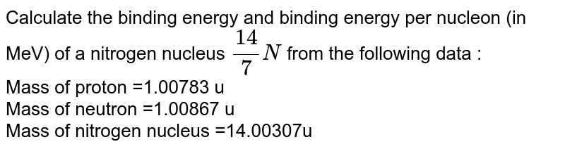 Calculate the binding energy and binding energy per nucleon (in MeV) of a nitrogen nucleus `(14)/(7)N` from the following data : <br> Mass of proton =1.00783 u <br> Mass of neutron =1.00867 u <br> Mass of nitrogen nucleus =14.00307u