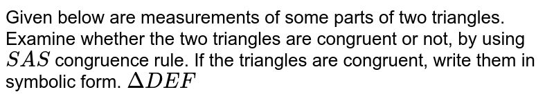 Given below are measurements of some parts of two triangles. Examine whether the two triangles are congruent or not, by using `SAS` congruence rule. If the triangles are congruent, write them in symbolic form.  `DeltaDEF`