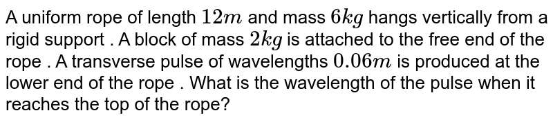 A uniform rope of length `12 m` and mass ` 6 kg` hangs vertically from a rigid support . A block of mass  `2 kg` is attached to the free end of the rope . A transverse pulse of wavelengths `0.06 m` is produced at the lower end of the rope . What is the wavelength of the pulse when it reaches the top of the rope?