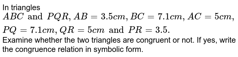 In triangles `ABC and PQR,  AB = 3.5cm, BC =7.1cm, AC = 5cm, PQ= 7.1cm, QR = 5cm and PR = 3.5. `Examine whether the two triangles are congruent or not. If yes, write the congruence relation in symbolic form.