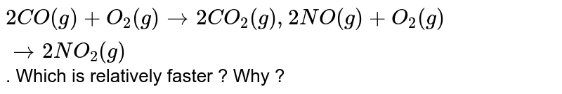 `2CO(g)  + O_(2)(g) to 2CO_(2)(g) , 2NO(g)  + O_(2)(g) to 2NO_(2)(g)` . Which  is relatively faster ? Why ?