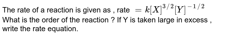 The rate  of a reaction  is given  as , rate  ` = k[X]^(3//2) [Y]^(-1//2)` <br>  What  is the order  of the  reaction ? If Y is taken  large in excess , write  the rate equation.