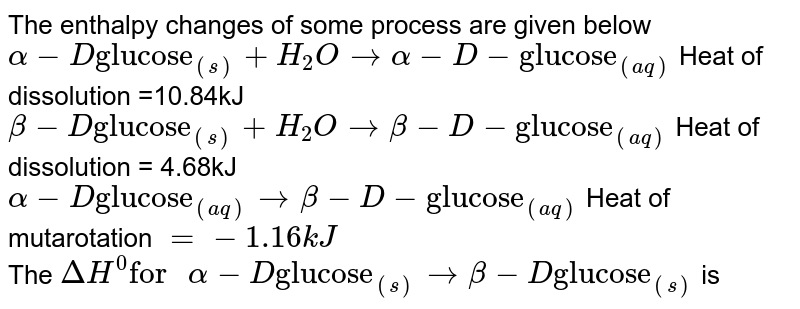 """The enthalpy changes of some process are given below <br> `alpha-D """"glucose""""_((s)) + H_(2)O rarr alpha -D- """"glucose""""_((aq))` Heat of dissolution =10.84kJ <br> `beta- D """"glucose""""_((s)) + H_(2)O rarr beta- D- """"glucose""""_((aq))` Heat of dissolution = 4.68kJ <br> `alpha-D """"glucose""""_((aq)) rarr beta - D- """"glucose""""_((aq)` Heat of mutarotation `=-1.16kJ`  <br> The `DeltaH^(0) """"for """" alpha - D """"glucose""""_((s)) rarr beta -D """"glucose""""_((s))` is"""