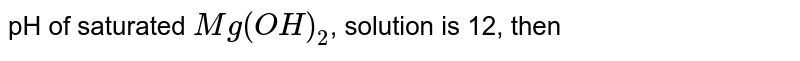pH of saturated `Mg(OH)_(2)`, solution is 12, then