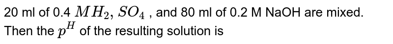 20 ml of 0.4 `M H_(2),SO_(4)` , and 80 ml of 0.2 M NaOH are mixed. Then the `p^(H)`  of the resulting solution is