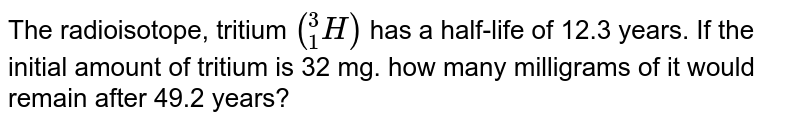 """The radioisotope, tritium `(""""""""_(1)^(3)H)` has a half-life of 12.3 years. If the initial amount of tritium is 32 mg. how many milligrams of it would remain after 49.2 years?"""