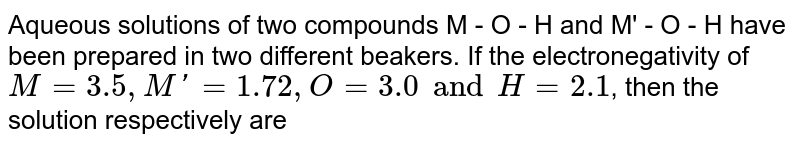 Aqueous solutions of two compounds M - O - H and M' - O - H have been prepared in two different beakers. If the electronegativity of `M = 3.5, M' = 1.72, O = 3.0 and H = 2.1`, then the solution respectively are